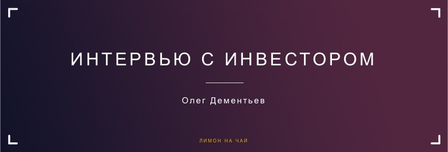 Интервью с инвестором: Олег Дементьев