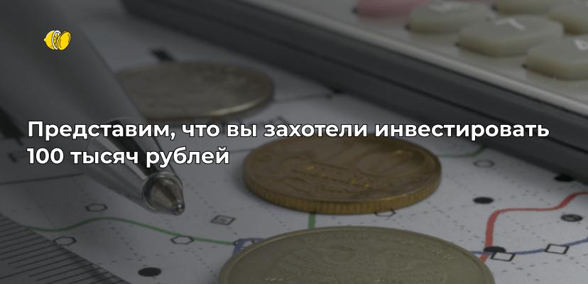 Куда вложить 100 000 рублей — 7 вариантов инвестировать ваши деньги с умом